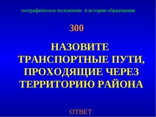 географическое положение и история образования 300 НАЗОВИТЕ ТРАНСПОРТНЫЕ ПУТИ