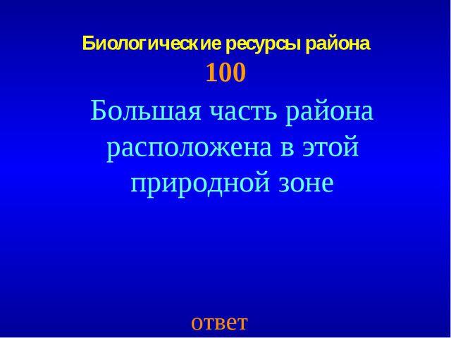 Биологические ресурсы района 100 ответ Большая часть района расположена в это...