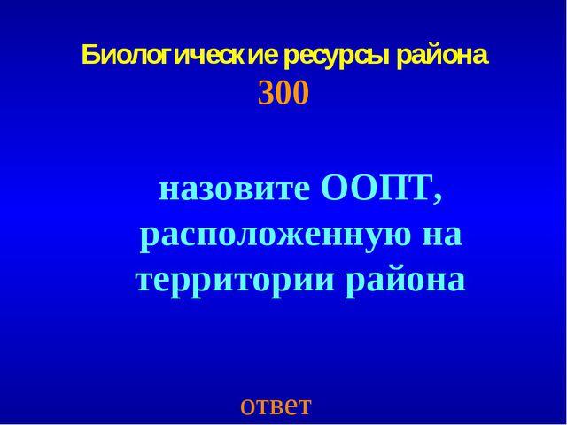 Биологические ресурсы района 300 ответ назовите ООПТ, расположенную на террит...