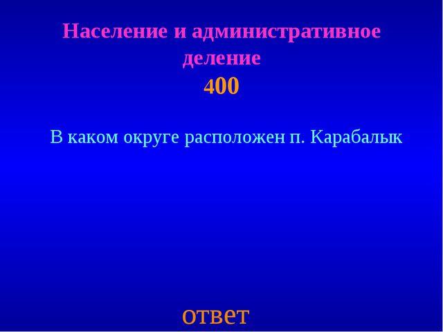 Население и административное деление 400 ответ В каком округе расположен п. К...