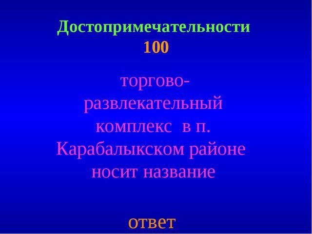 Достопримечательности 100 торгово- развлекательный комплекс в п. Карабалыкско...