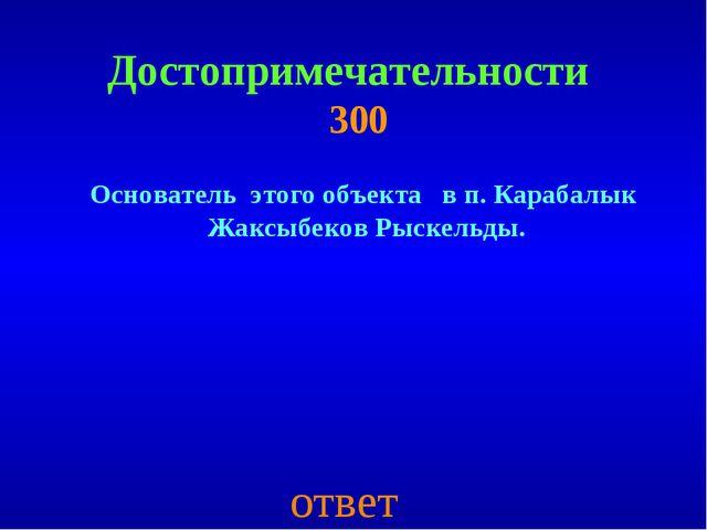 Достопримечательности 300 Основатель этого объекта в п. Карабалык Жаксыбеков...