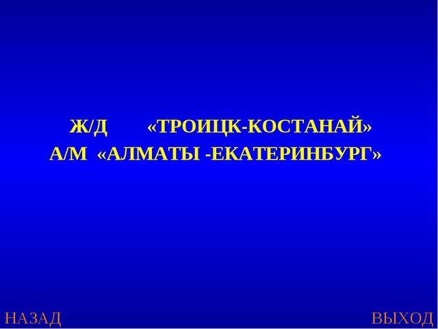 Ж/Д «ТРОИЦК-КОСТАНАЙ» А/М «АЛМАТЫ -ЕКАТЕРИНБУРГ» НАЗАД ВЫХОД