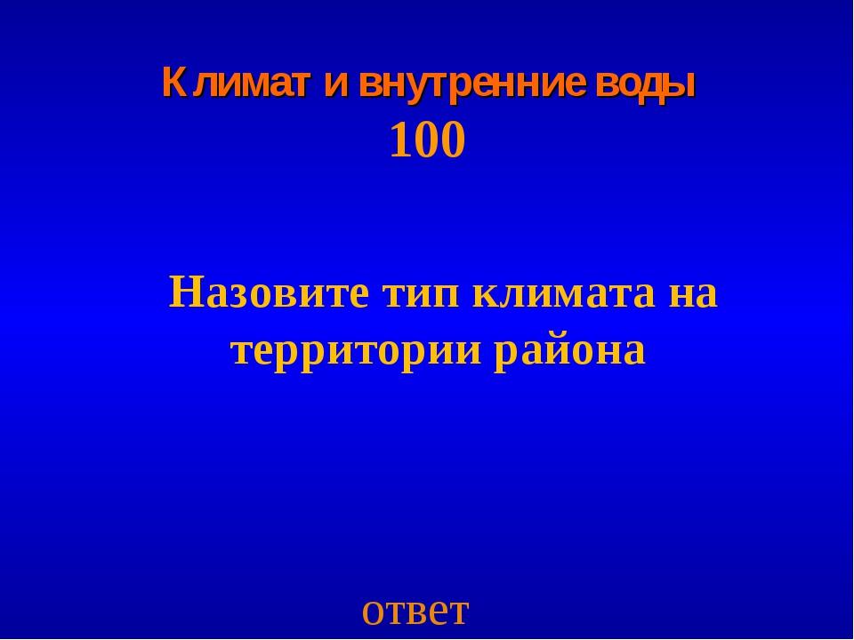 Климат и внутренние воды 100 Назовите тип климата на территории района ответ