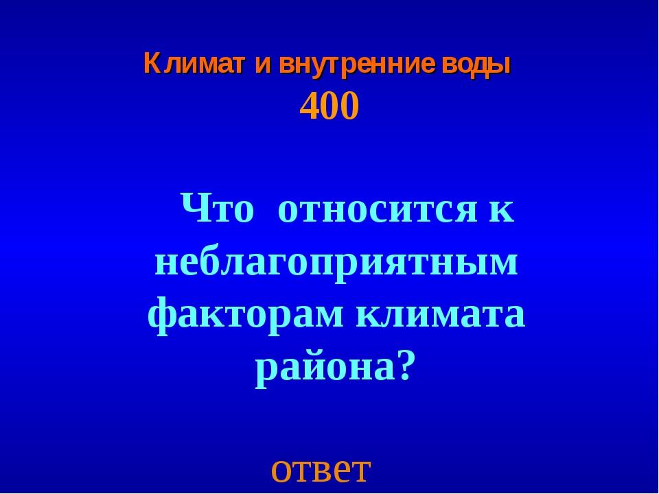 Климат и внутренние воды 400 Что относится к неблагоприятным факторам климата...