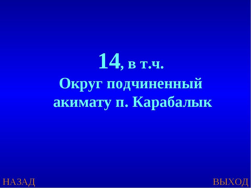 НАЗАД ВЫХОД 14, в т.ч. Округ подчиненный акимату п. Карабалык