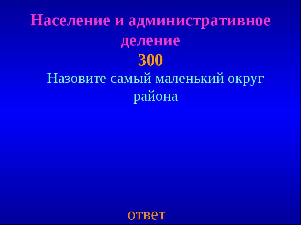 Население и административное деление 300 ответ Назовите самый маленький округ...
