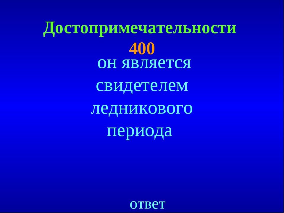 Достопримечательности 400 ответ он является свидетелем ледникового периода