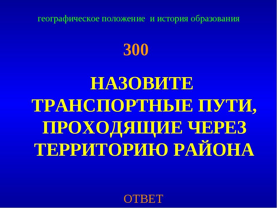 географическое положение и история образования 300 НАЗОВИТЕ ТРАНСПОРТНЫЕ ПУТИ...