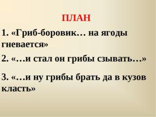 ПЛАН 1. «Гриб-боровик… на ягоды гневается» 2. «…и стал он грибы сзывать…» 3.