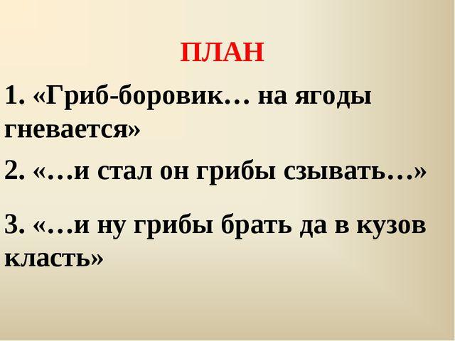 ПЛАН 1. «Гриб-боровик… на ягоды гневается» 2. «…и стал он грибы сзывать…» 3....