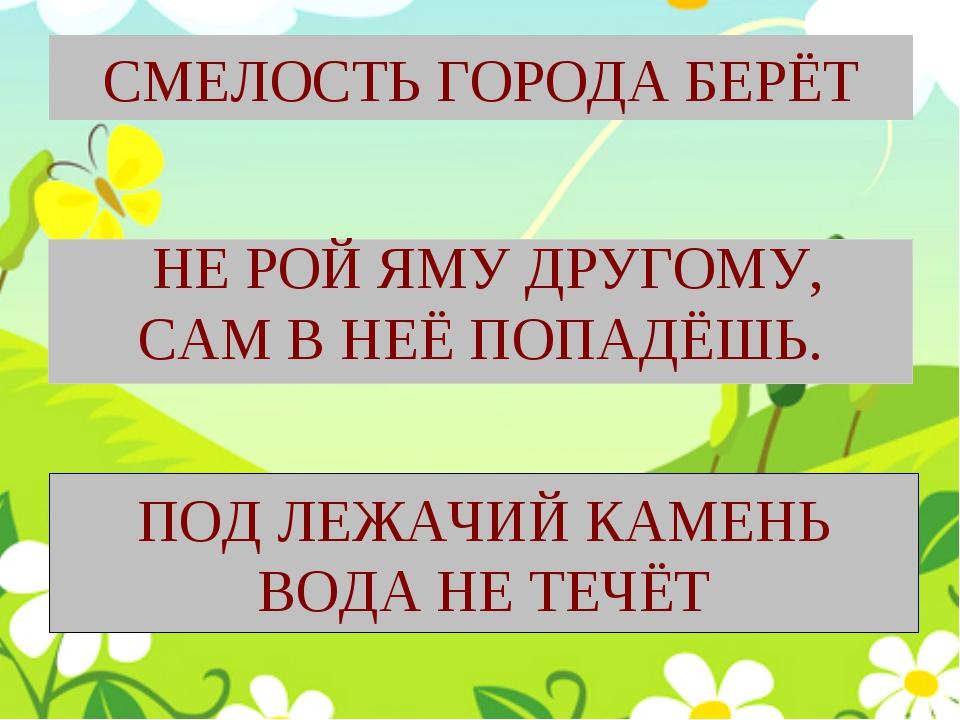 СМЕЛОСТЬ ГОРОДА БЕРЁТ НЕ РОЙ ЯМУ ДРУГОМУ, САМ В НЕЁ ПОПАДЁШЬ. ПОД ЛЕЖАЧИЙ КАМ...