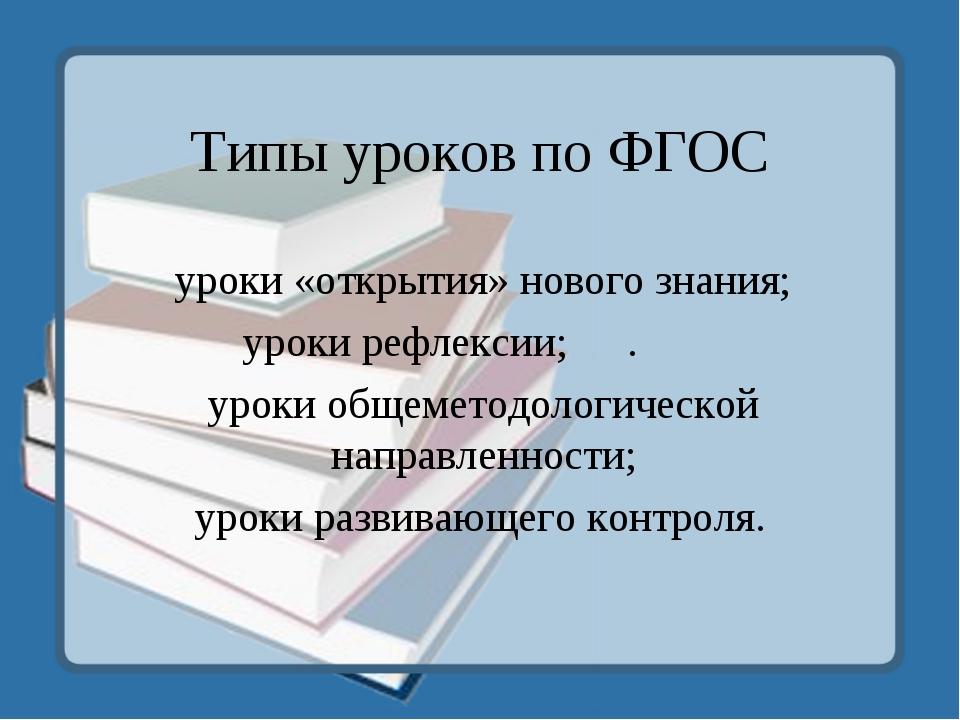 Типы уроков по ФГОС уроки «открытия» нового знания; уроки рефлексии;. уроки...