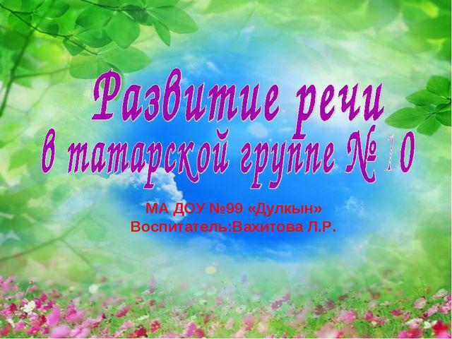 МА ДОУ №99 «Дулкын» Воспитатель:Вахитова Л.Р.