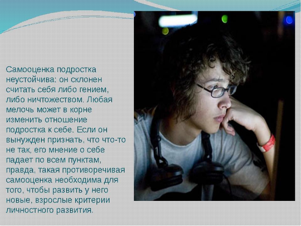 Самооценка подростка неустойчива: он склонен считать себя либо гением, либо н...