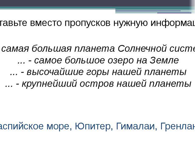 Вставьте вместо пропусков нужную информацию Каспийское море, Юпитер, Гималаи,...
