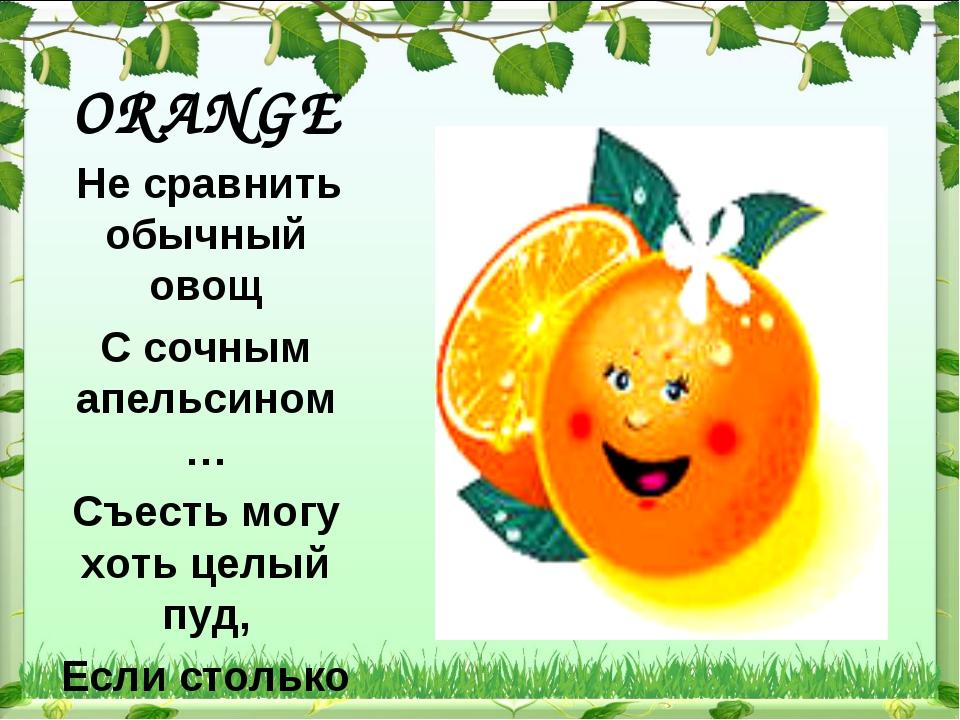 ORANGE Не сравнить обычный овощ С сочным апельсином … Съесть могу хоть целый...