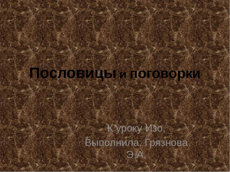 Пословицы и поговорки К уроку Изо, Выполнила: Грязнова Э.А.
