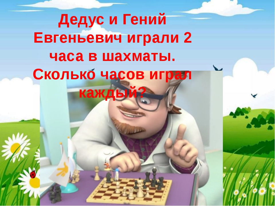 Дедус и Гений Евгеньевич играли 2 часа в шахматы. Сколько часов играл каждый?