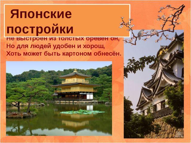 Японский дом на русский не похож Не выстроен из толстых брёвен он, Но для люд...