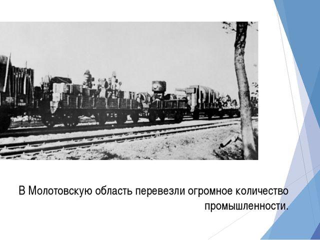 В Молотовскую область перевезли огромное количество промышленности.