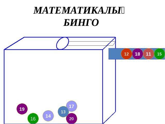 19 17 20 13 16 15 11 18 12 14 МАТЕМАТИКАЛЫҚ БИНГО