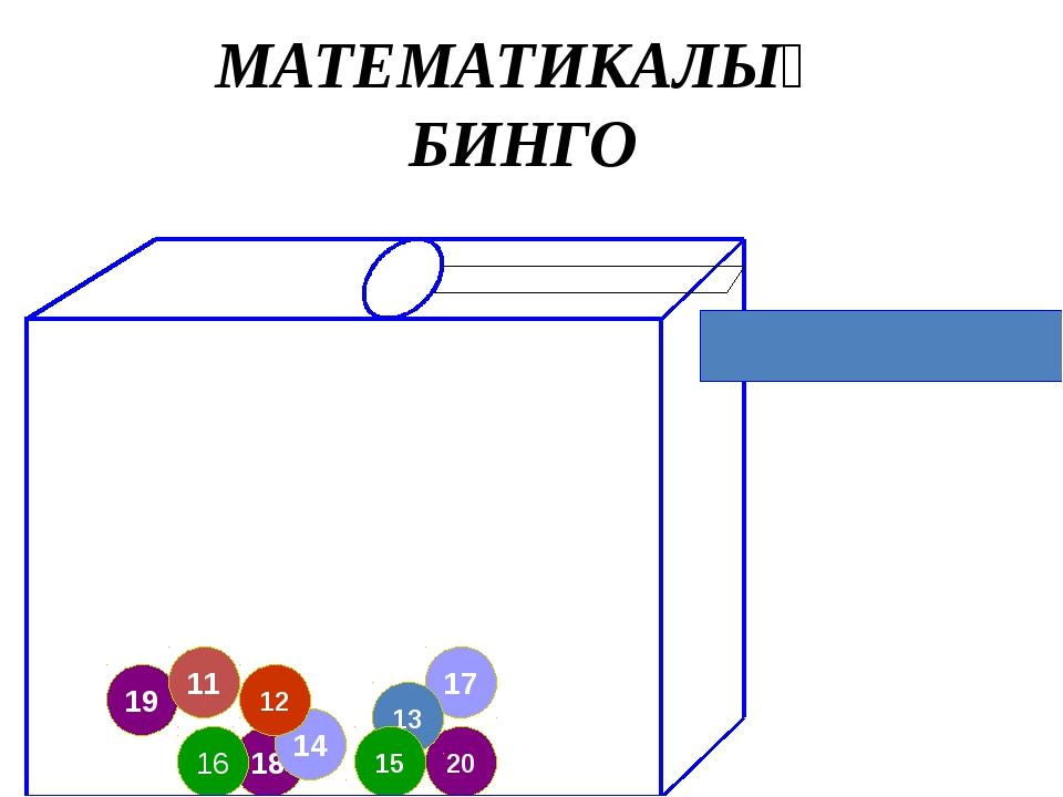 18 14 19 12 17 20 11 13 16 15 МАТЕМАТИКАЛЫҚ БИНГО