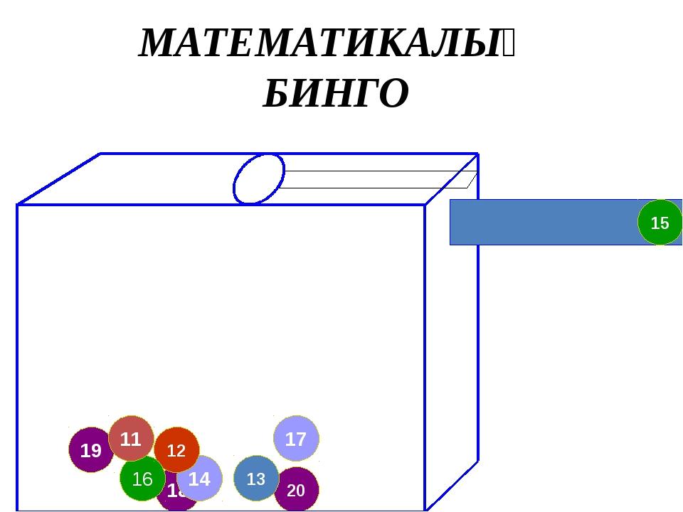 18 14 19 12 17 20 13 16 11 15 МАТЕМАТИКАЛЫҚ БИНГО