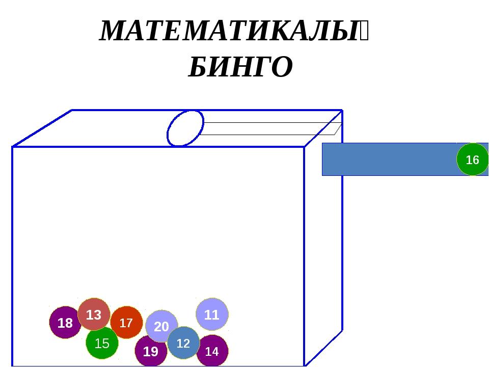 19 20 18 17 11 14 12 15 13 16 МАТЕМАТИКАЛЫҚ БИНГО