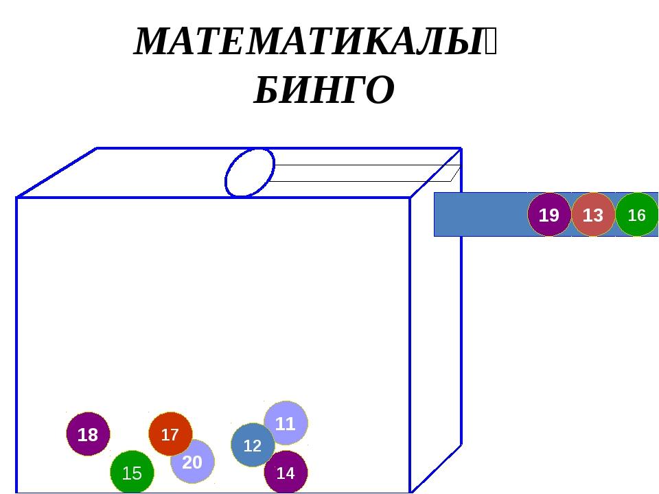 20 18 17 11 14 12 15 16 13 19 МАТЕМАТИКАЛЫҚ БИНГО