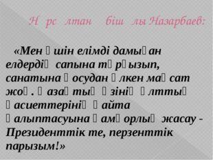 Нұрсұлтан Әбішұлы Назарбаев:  «Мен үшін елімді дамыған елдердің сапына тұрғ