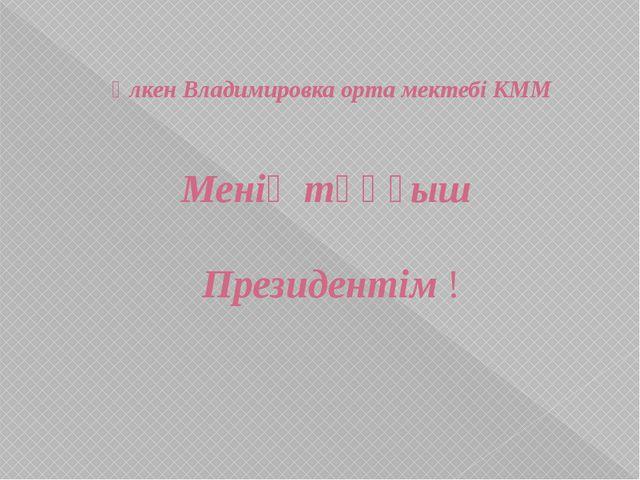 Үлкен Владимировка орта мектебі КММ Менің тұңғыш Президентім !