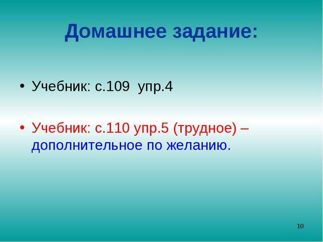 Домашнее задание: Учебник: с.109 упр.4 Учебник: с.110 упр.5 (трудное) – допол...