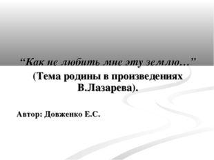 """""""Как не любить мне эту землю…"""" (Тема родины в произведениях В.Лазарева). Авт"""
