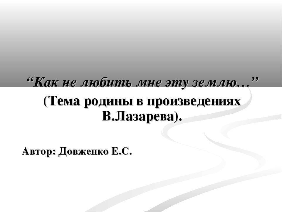 """""""Как не любить мне эту землю…"""" (Тема родины в произведениях В.Лазарева). Авт..."""