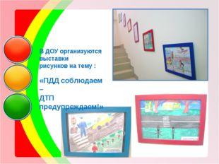 В ДОУ организуются выставки рисунков на тему : «ПДД соблюдаем – ДТП предупре