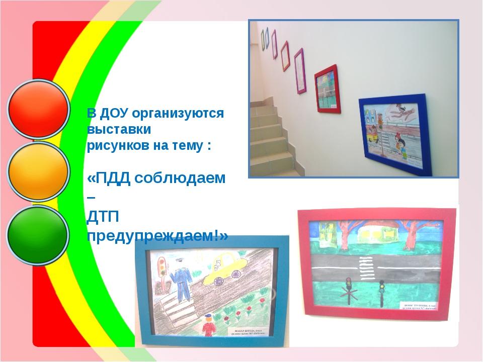 В ДОУ организуются выставки рисунков на тему : «ПДД соблюдаем – ДТП предупре...