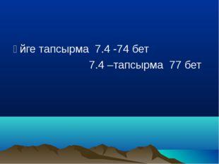 Үйге тапсырма 7.4 -74 бет 7.4 –тапсырма 77 бет