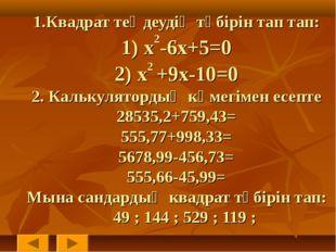 1.Квадрат теңдеудің түбірін тап тап: 1) x2-6x+5=0 2) x2 +9x-10=0 2. Калькулят