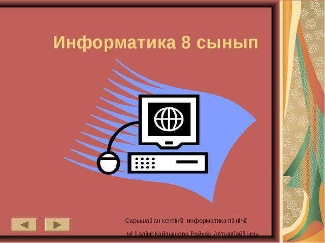 Информатика 8 сынып Сарышаған кентінің информатика пәнінің мұғалімі:Кайпышева...