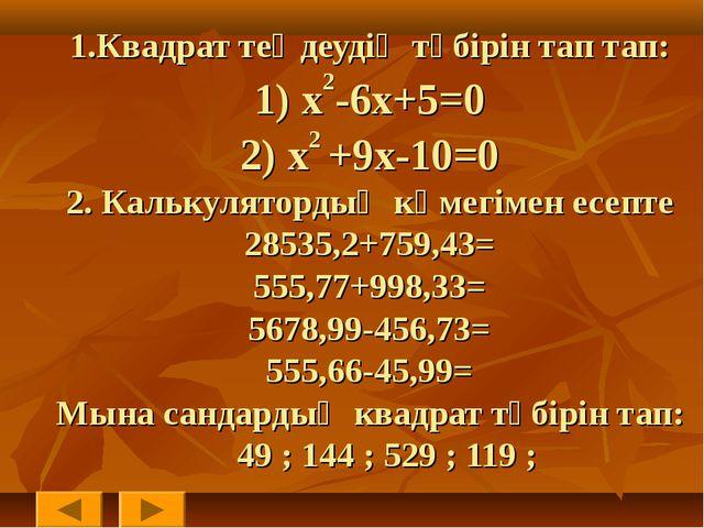 1.Квадрат теңдеудің түбірін тап тап: 1) x2-6x+5=0 2) x2 +9x-10=0 2. Калькулят...