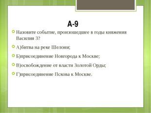 А-9 Назовите событие, произошедшее в годы княжения Василия 3? А)битва на реке