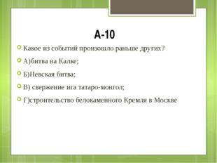 А-10 Какое из событий произошло раньше других? А)битва на Калке; Б)Невская би
