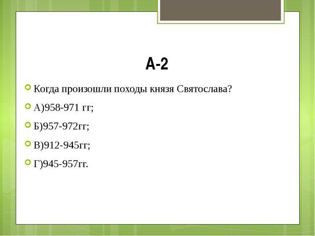 А-2 Когда произошли походы князя Святослава? А)958-971 гг; Б)957-972гг; В)912...