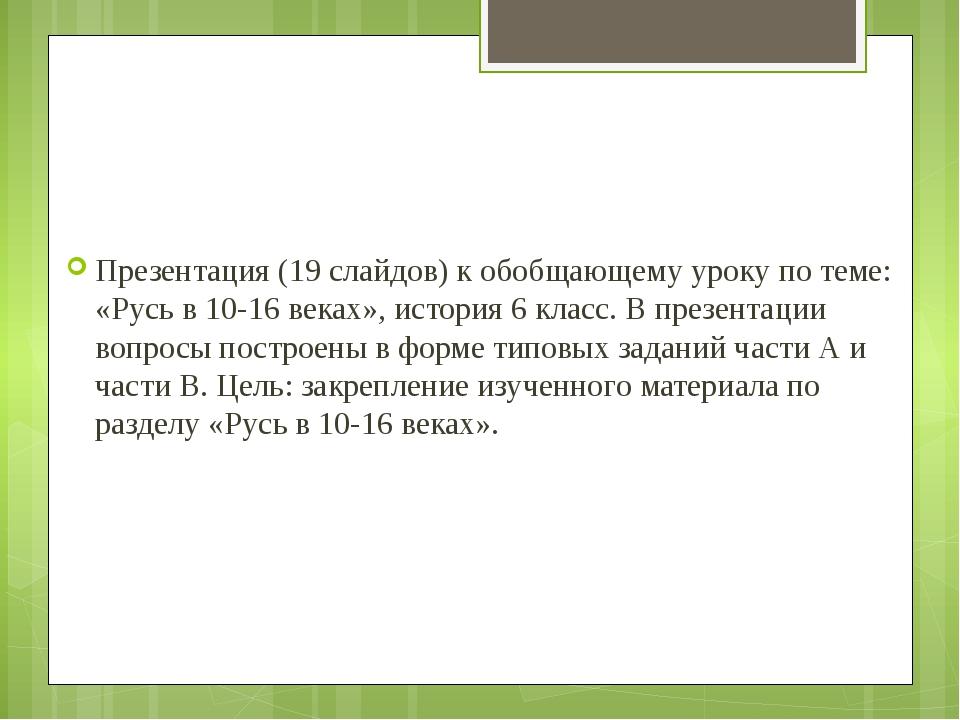 Презентация (19 слайдов) к обобщающему уроку по теме: «Русь в 10-16 веках»,...