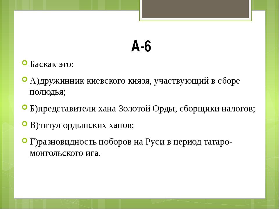 А-6 Баскак это: А)дружинник киевского князя, участвующий в сборе полюдья; Б)п...