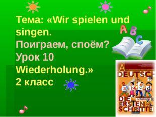 Тема: «Wir spielen und singen. Поиграем, споём? Урок 10 Wiederholung.» 2 класс