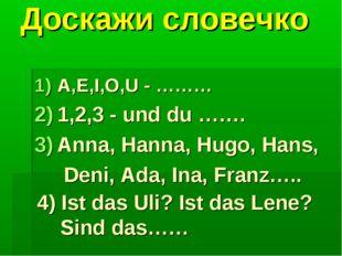 Доскажи словечко A,E,I,O,U - ……… 1,2,3 - und du ……. Anna, Hanna, Hugo, Hans,