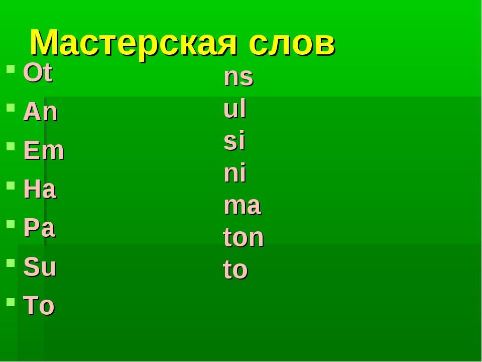 Мастерская слов Ot An Em Ha Pa Su To ns ul si ni ma ton to