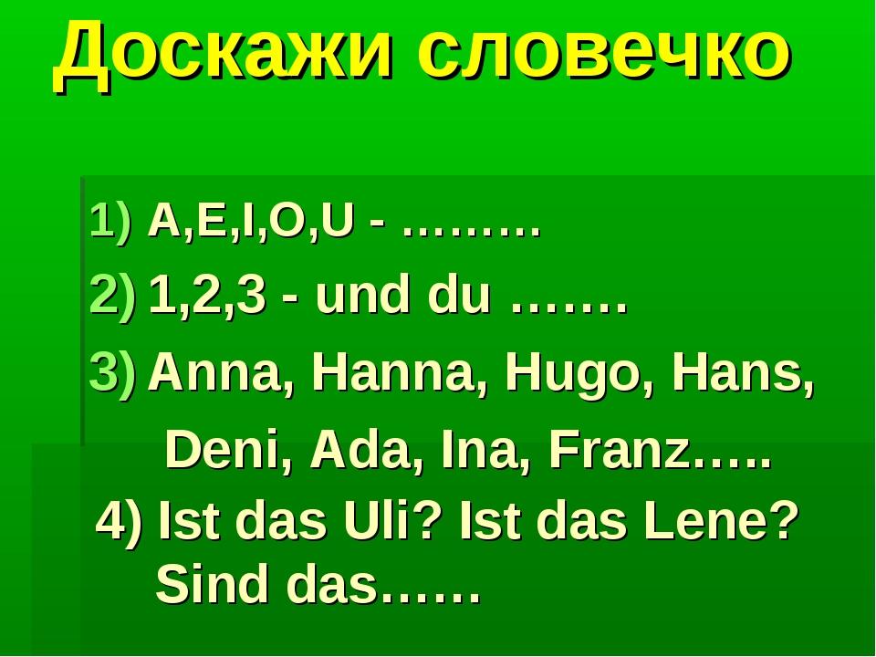 Доскажи словечко A,E,I,O,U - ……… 1,2,3 - und du ……. Anna, Hanna, Hugo, Hans,...